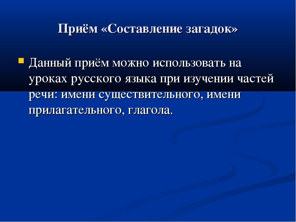 Приём «Составление загадок» Данный приём можно использовать на уроках русског...