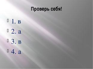 Проверь себя! 1. в 2. а 3. в 4. а
