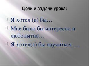 Цели и задачи урока: Я хотел (а) бы… Мне было бы интересно и любопытно… Я хот
