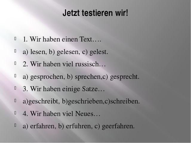 Jetzt testieren wir! 1. Wir haben einen Text…. a) lesen, b) gelesen, c) geles...