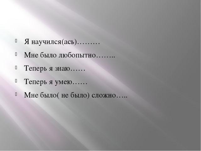 Я научился(ась)……… Мне было любопытно…….. Теперь я знаю…… Теперь я умею…… Мн...