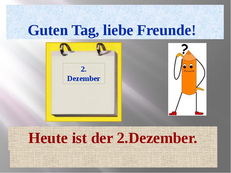 Guten Tag, liebe Freunde! Heute ist der 2.Dezember. 2. Dezember