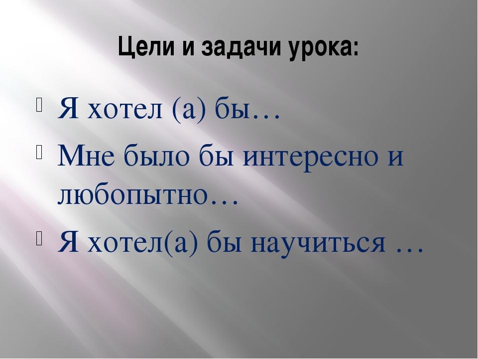 Цели и задачи урока: Я хотел (а) бы… Мне было бы интересно и любопытно… Я хот...
