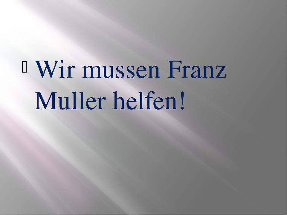 Wir mussen Franz Muller helfen!