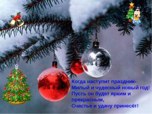 Когда наступит праздник- Милый и чудесный новый год! Пусть он будет ярким и