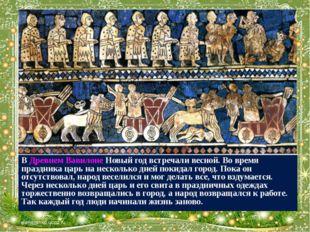 В Древнем Вавилоне Новый год встречали весной. Во время праздника царь на нес
