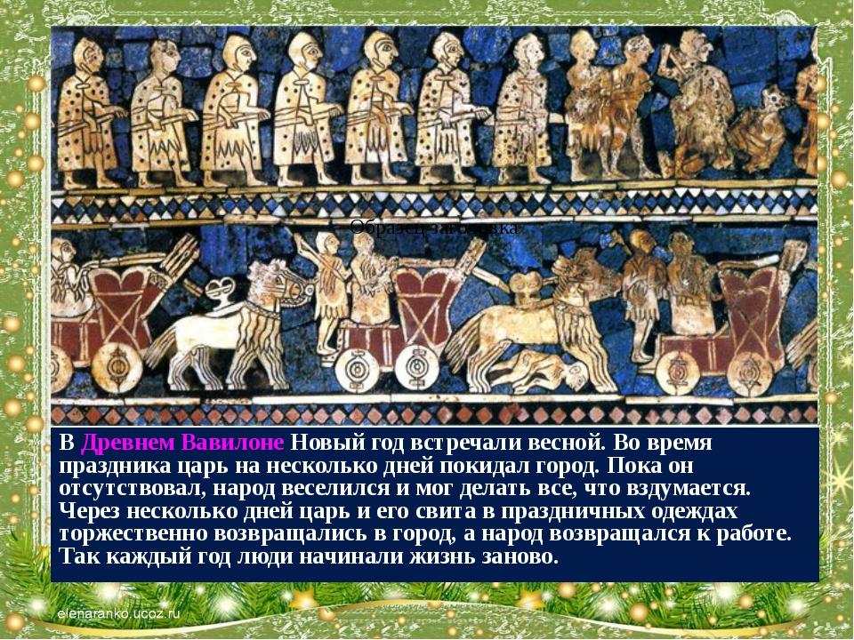 В Древнем Вавилоне Новый год встречали весной. Во время праздника царь на нес...