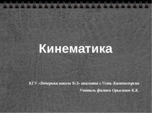 Кинематика КГУ «Вечерняя школа №3» акимата г.Усть-Каменогорска Учитель физики
