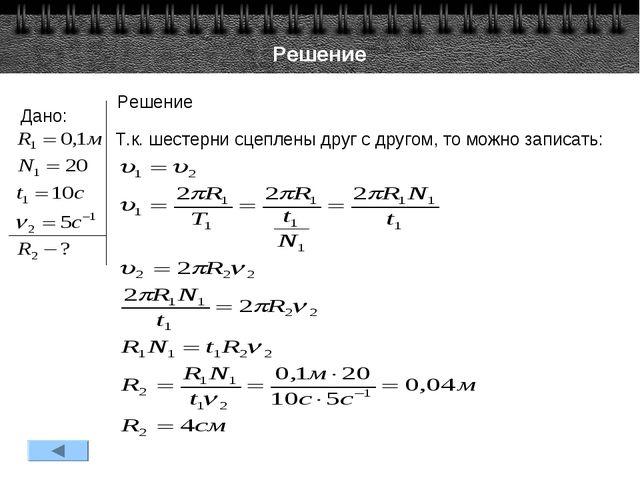 Решение Дано: Решение Т.к. шестерни сцеплены друг с другом, то можно записать: