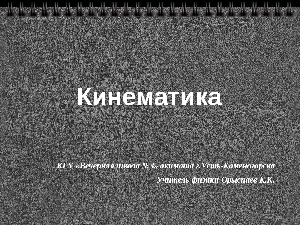 Кинематика КГУ «Вечерняя школа №3» акимата г.Усть-Каменогорска Учитель физики...