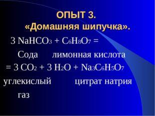 ОПЫТ 3. «Домашняя шипучка». 3 NaHCO3 + C6H8O7 = Сода лимонная кислота = 3 CO2