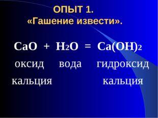ОПЫТ 1. «Гашение извести». СаО + Н2О = Са(ОН)2 оксид вода гидроксид кальция к