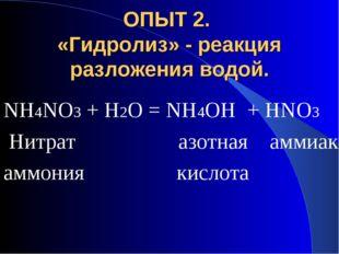 ОПЫТ 2. «Гидролиз» - реакция разложения водой. NH4NO3 + H2O = NH4OH + HNO3 Ни