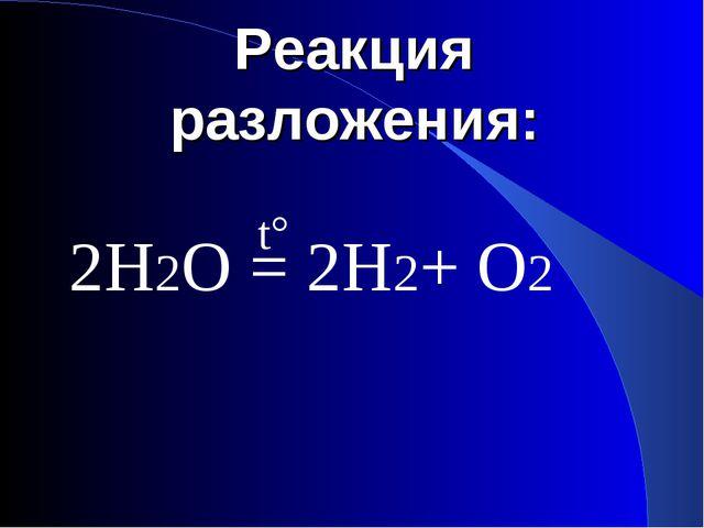 Реакция разложения: 2Н2О = 2Н2+ О2 t°
