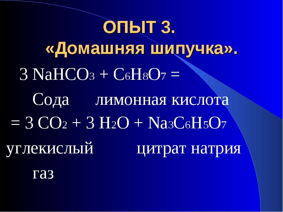ОПЫТ 3. «Домашняя шипучка». 3 NaHCO3 + C6H8O7 = Сода лимонная кислота = 3 CO2...