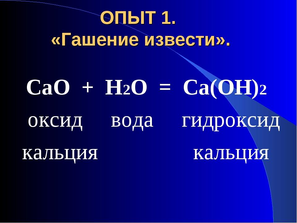 ОПЫТ 1. «Гашение извести». СаО + Н2О = Са(ОН)2 оксид вода гидроксид кальция к...
