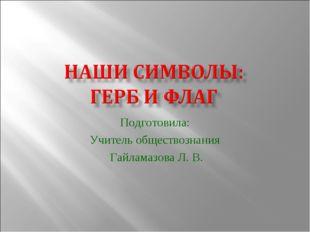 Подготовила: Учитель обществознания Гайламазова Л. В.