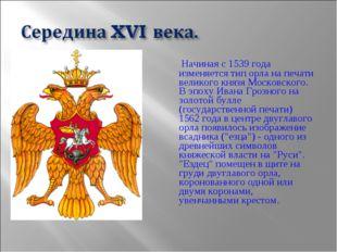 Начиная с 1539 года изменяется тип орла на печати великого князя Московског