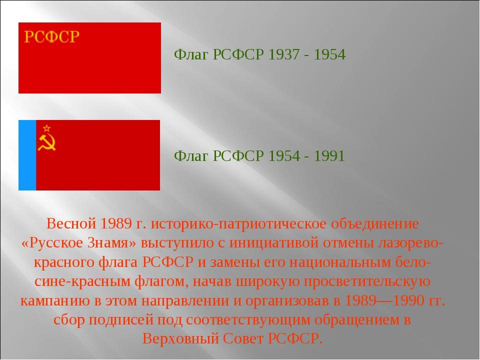 Флаг РСФСР 1937 - 1954 Флаг РСФСР 1954 - 1991 Весной 1989 г. историко-патриот...