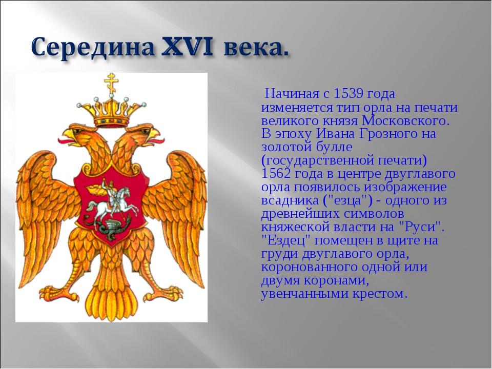Начиная с 1539 года изменяется тип орла на печати великого князя Московског...