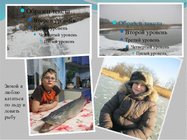 Зимой я люблю кататься по льду и ловить рыбу