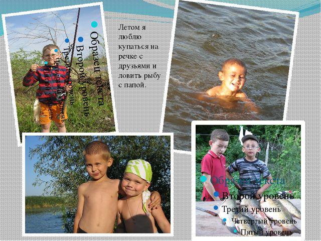 Летом я люблю купаться на речке с друзьями и ловить рыбу с папой.