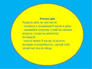 Режим дня Раздели день на три части: · готовься к экзаменам 8 часов в день;