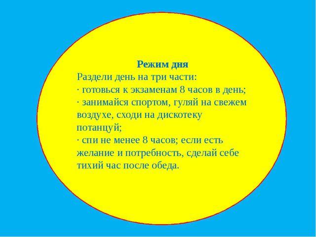 Режим дня Раздели день на три части: · готовься к экзаменам 8 часов в день;...