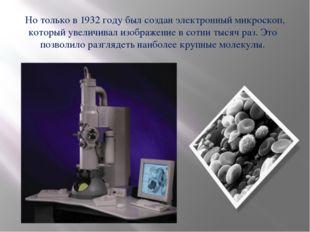 Но только в 1932 году был создан электронный микроскоп, который увеличивал и