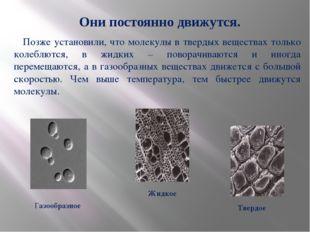 Позже установили, что молекулы в твердых веществах только колеблются, в жидк