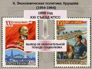 II. Экономическая политика Хрущева (1954-1964) 1959 год XXI СЪЕЗД КПСС ВЫВОД