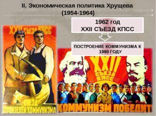 II. Экономическая политика Хрущева (1954-1964) 1962 год XXII СЪЕЗД КПСС ПОСТР