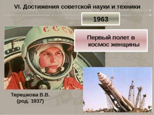 VI. Достижения советской науки и техники Терешкова В.В. (род. 1937) 1963 Перв