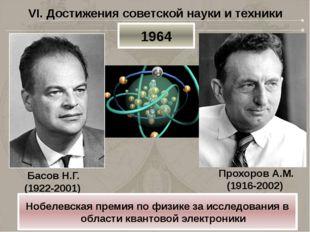 VI. Достижения советской науки и техники Басов Н.Г. (1922-2001) 1964 Нобелевс