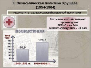 II. Экономическая политика Хрущева (1954-1964) РЕЗУЛЬТАТЫ СЕЛЬСКОХОЗЯЙСТВЕННО