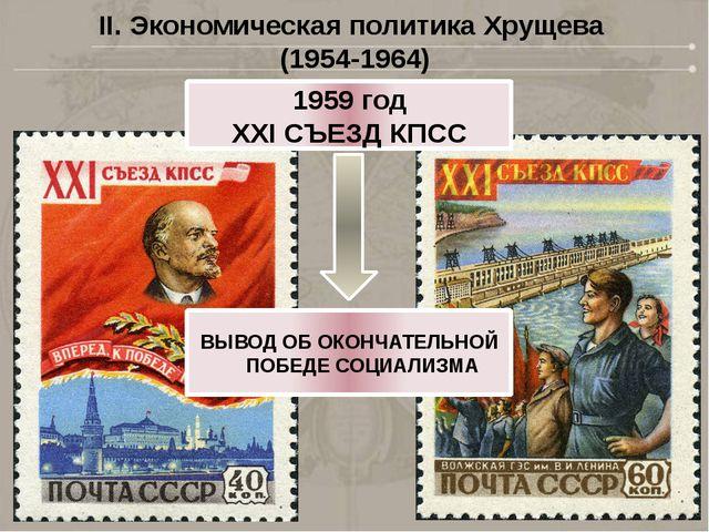II. Экономическая политика Хрущева (1954-1964) 1959 год XXI СЪЕЗД КПСС ВЫВОД...