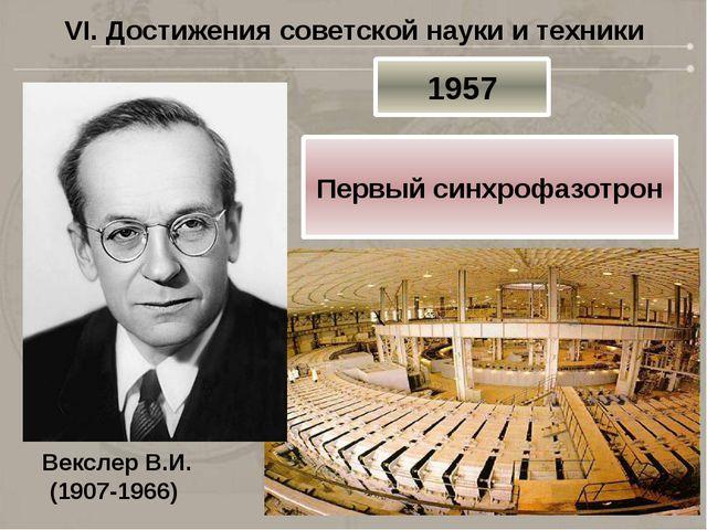 VI. Достижения советской науки и техники Векслер В.И. (1907-1966) 1957 Первый...