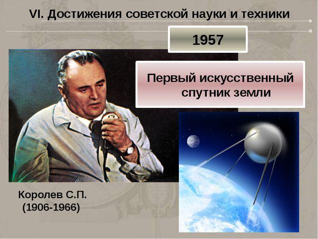 VI. Достижения советской науки и техники Королев С.П. (1906-1966) 1957 Первый...