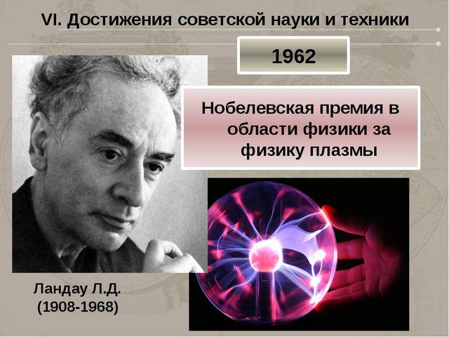 VI. Достижения советской науки и техники Ландау Л.Д. (1908-1968) 1962 Нобелев...
