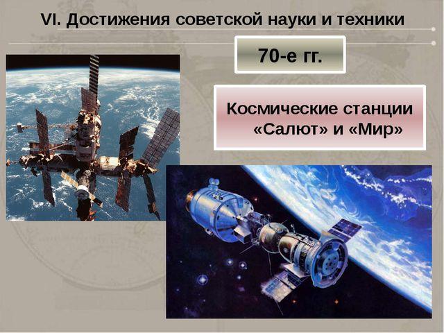 VI. Достижения советской науки и техники 70-е гг. Космические станции «Салют»...