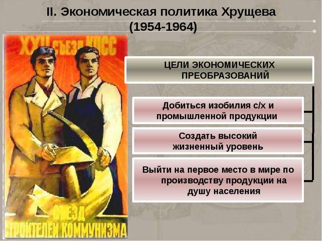 II. Экономическая политика Хрущева (1954-1964) ЦЕЛИ ЭКОНОМИЧЕСКИХ ПРЕОБРАЗОВА...