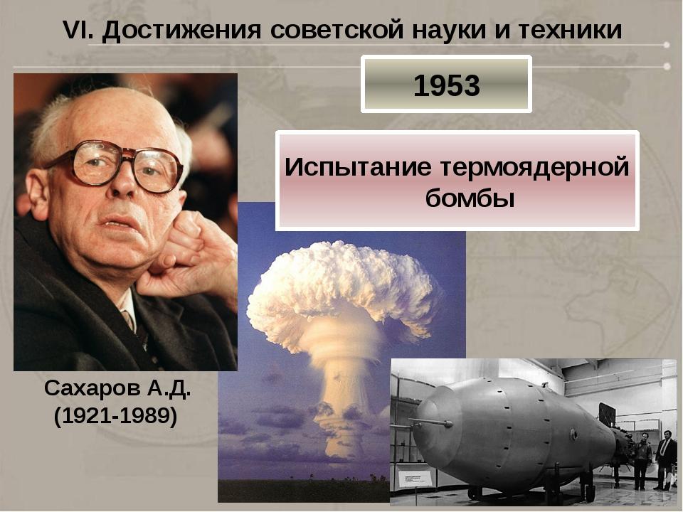 VI. Достижения советской науки и техники Сахаров А.Д. (1921-1989) 1953 Испыта...
