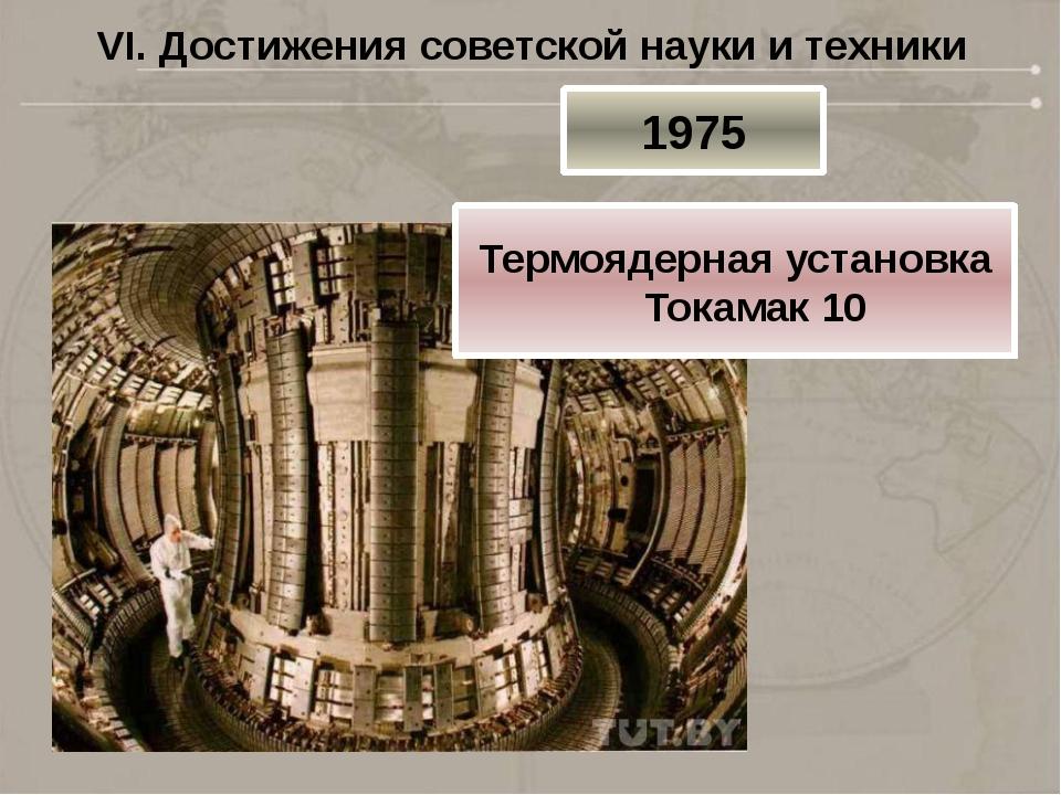 VI. Достижения советской науки и техники 1975 Термоядерная установка Токамак 10