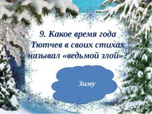9. Какое время года Тютчев в своих стихах называл «ведьмой злой»? Зиму