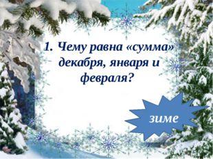 зиме 1. Чему равна «сумма» декабря, января и февраля?