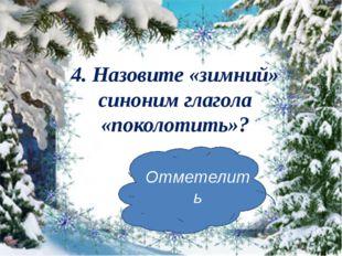 4. Назовите «зимний» синоним глагола «поколотить»? Отметелить