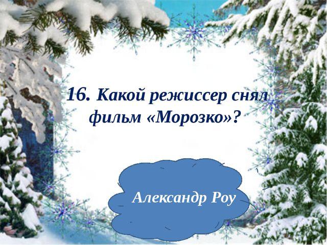 16. Какой режиссер снял фильм «Морозко»? Александр Роу