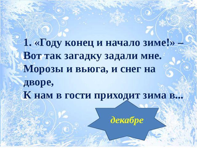 1. «Году конец и начало зиме!» – Вот так загадку задали мне. Морозы и вьюга,...