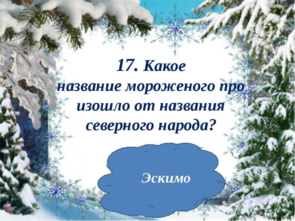 17. Какое названиемороженогопроизошло от названия северного народа? Эскимо