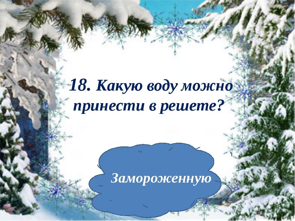 18. Какую воду можно принести в решете? Замороженную